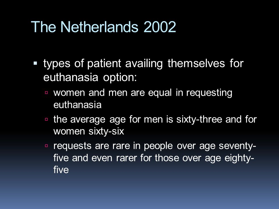 The Netherlands 2002 types of patient availing themselves for euthanasia option: women and men are equal in requesting euthanasia.
