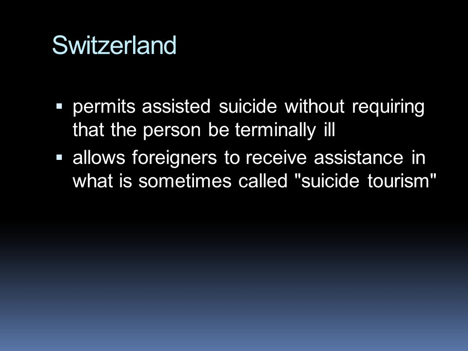 Switzerland permits assisted suicide without requiring that the person be terminally ill.