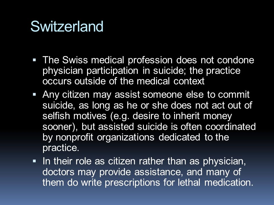 Switzerland The Swiss medical profession does not condone physician participation in suicide; the practice occurs outside of the medical context.