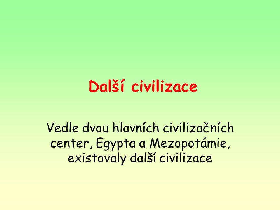 Další civilizace Vedle dvou hlavních civilizačních center, Egypta a Mezopotámie, existovaly další civilizace.