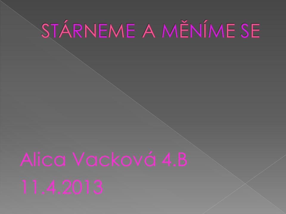 STÁRNEME A MĚNÍME SE Alica Vacková 4.B 11.4.2013