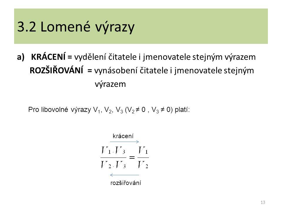 3.2 Lomené výrazy KRÁCENÍ = vydělení čitatele i jmenovatele stejným výrazem. ROZŠIŘOVÁNÍ = vynásobení čitatele i jmenovatele stejným.