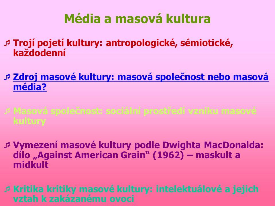 Média a masová kultura Trojí pojetí kultury: antropologické, sémiotické, každodenní. Zdroj masové kultury: masová společnost nebo masová média
