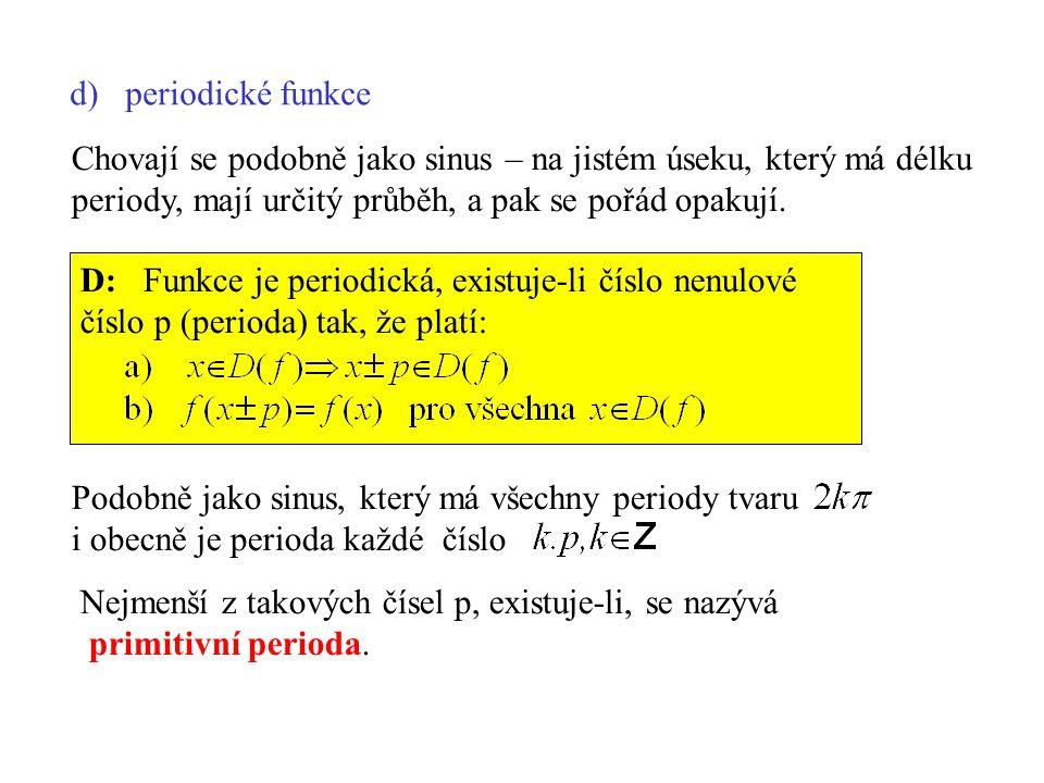 d) periodické funkce Chovají se podobně jako sinus – na jistém úseku, který má délku. periody, mají určitý průběh, a pak se pořád opakují.