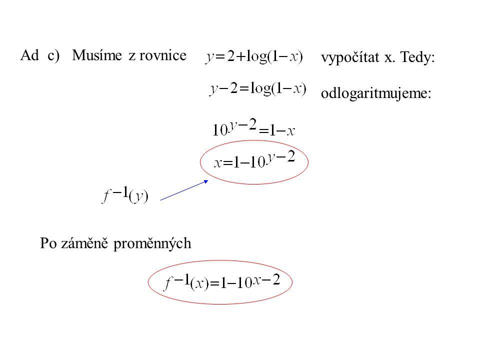 Ad c) Musíme z rovnice vypočítat x. Tedy: odlogaritmujeme: Po záměně proměnných