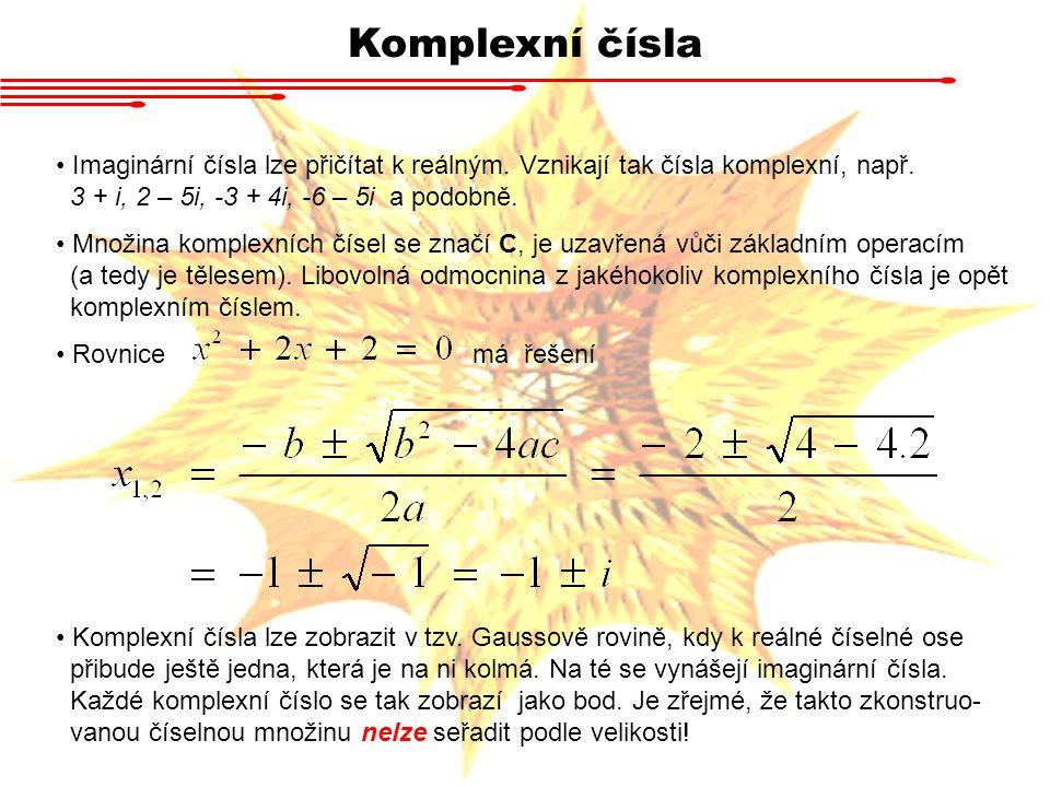 Komplexní čísla Imaginární čísla lze přičítat k reálným. Vznikají tak čísla komplexní, např. 3 + i, 2 – 5i, -3 + 4i, -6 – 5i a podobně.