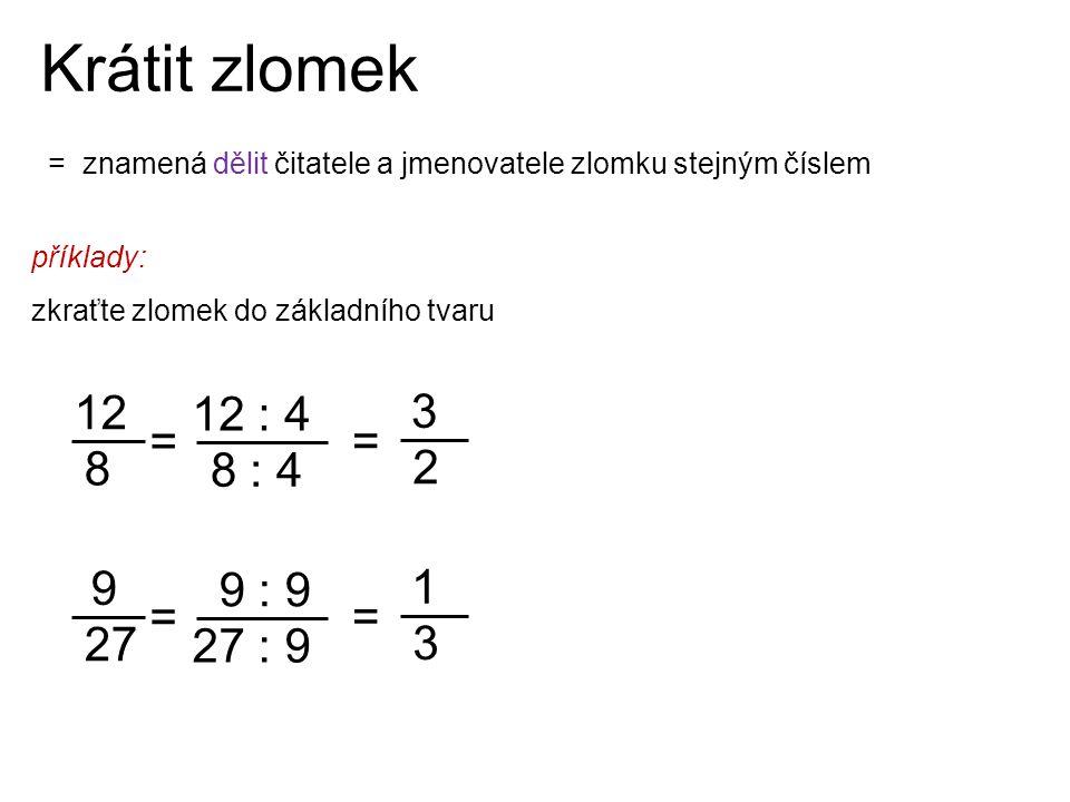Krátit zlomek 12 8 12 : 4 3 2 = = 8 : 4 9 27 9 : 9 1 3 = = 27 : 9