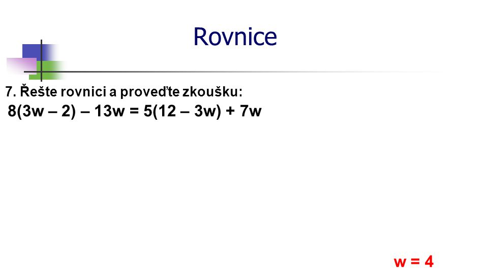Rovnice 8(3w – 2) – 13w = 5(12 – 3w) + 7w w = 4