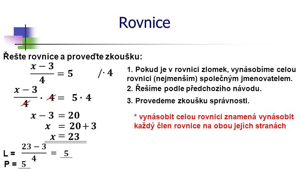 Rovnice 𝒙−𝟑 𝟒 =𝟓 /∙𝟒 𝒙−𝟑 𝟒 ∙ 𝟒 = 𝟓 ∙ 𝟒 𝒙−𝟑 = 𝟐𝟎 𝒙 = 𝟐𝟎 + 𝟑 𝒙 = 𝟐𝟑