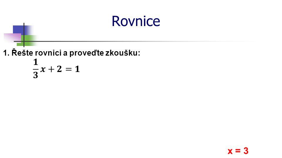 Rovnice 𝟏 𝟑 𝒙+𝟐=𝟏 x = 3 1. Řešte rovnici a proveďte zkoušku: *