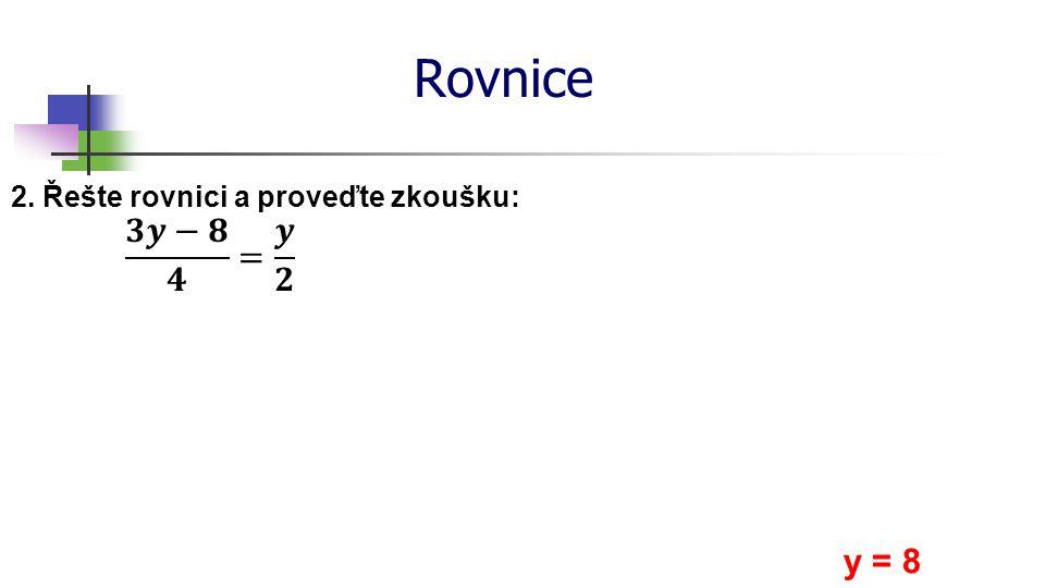 Rovnice 𝟑𝒚−𝟖 𝟒 = 𝒚 𝟐 y = 8 2. Řešte rovnici a proveďte zkoušku: *