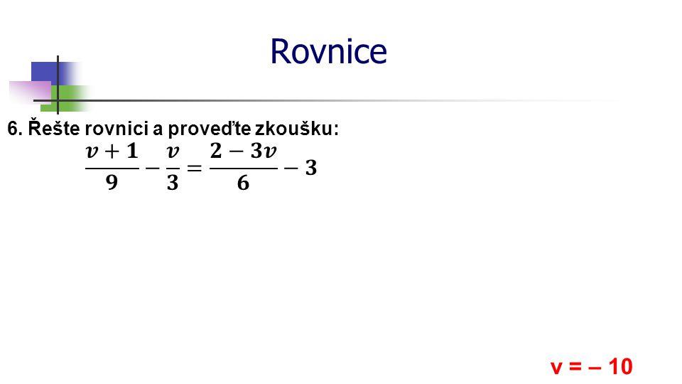 * 16. 7. 1996 Rovnice 6. Řešte rovnici a proveďte zkoušku: 𝒗+𝟏 𝟗 − 𝒗 𝟑 = 𝟐−𝟑𝒗 𝟔 −𝟑 v = – 10 *