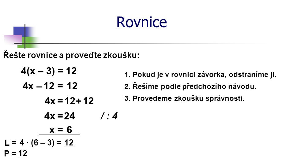 Rovnice 4(x – 3) = 12 4x – 12 = 12 4x = 12 + 12 4x = 24 / : 4 x = 6