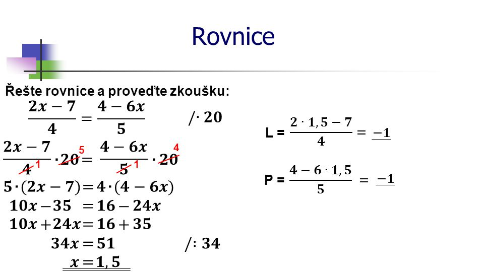 Rovnice 𝟐𝒙−𝟕 𝟒 = 𝟒−𝟔𝒙 𝟓 /∙𝟐𝟎 𝟐𝒙−𝟕 𝟒 ∙ 𝟐𝟎 = 𝟒−𝟔𝒙 𝟓 ∙ 𝟐𝟎 𝟓 ∙ (𝟐𝒙−𝟕) = 𝟒