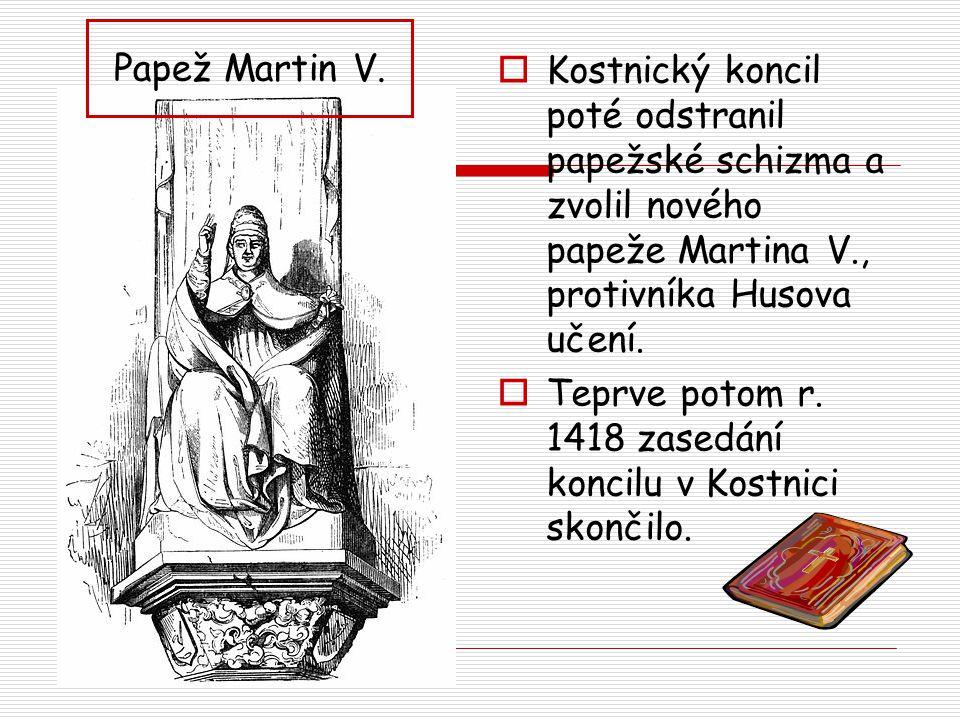 Papež Martin V. Kostnický koncil poté odstranil papežské schizma a zvolil nového papeže Martina V., protivníka Husova učení.