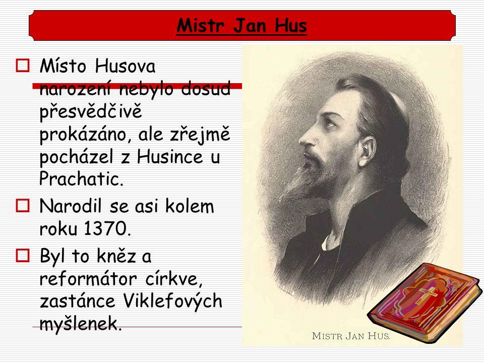 Mistr Jan Hus Místo Husova narození nebylo dosud přesvědčivě prokázáno, ale zřejmě pocházel z Husince u Prachatic.