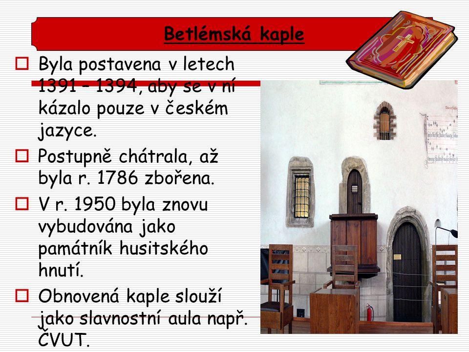 Betlémská kaple Byla postavena v letech 1391 – 1394, aby se v ní kázalo pouze v českém jazyce. Postupně chátrala, až byla r. 1786 zbořena.
