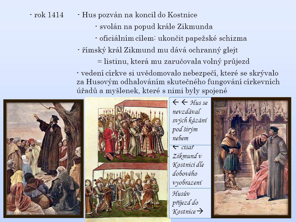 - rok 1414 - Hus pozván na koncil do Kostnice. - svolán na popud krále Zikmunda. - oficiálním cílem: ukončit papežské schizma.