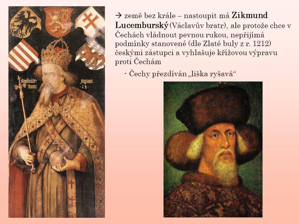  země bez krále – nastoupit má Zikmund Lucemburský (Václavův bratr), ale protože chce v Čechách vládnout pevnou rukou, nepřijímá podmínky stanovené (dle Zlaté buly z r. 1212) českými zástupci a vyhlašuje křížovou výpravu proti Čechám