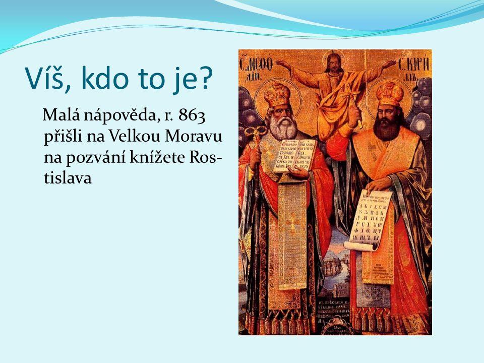 Víš, kdo to je Malá nápověda, r. 863 přišli na Velkou Moravu na pozvání knížete Ros-tislava