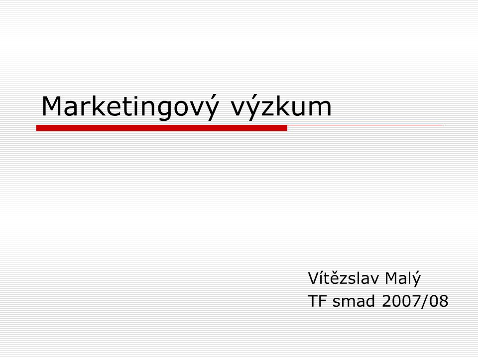 Marketingový výzkum Vítězslav Malý TF smad 2007/08
