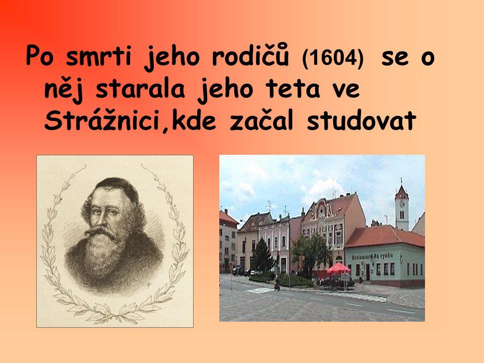 Po smrti jeho rodičů (1604) se o něj starala jeho teta ve Strážnici,kde začal studovat