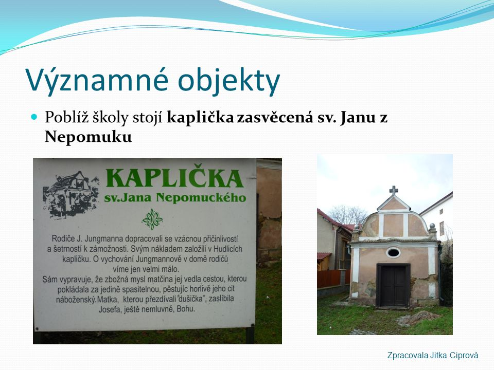 Významné objekty Poblíž školy stojí kaplička zasvěcená sv. Janu z Nepomuku Zpracovala Jitka Ciprová