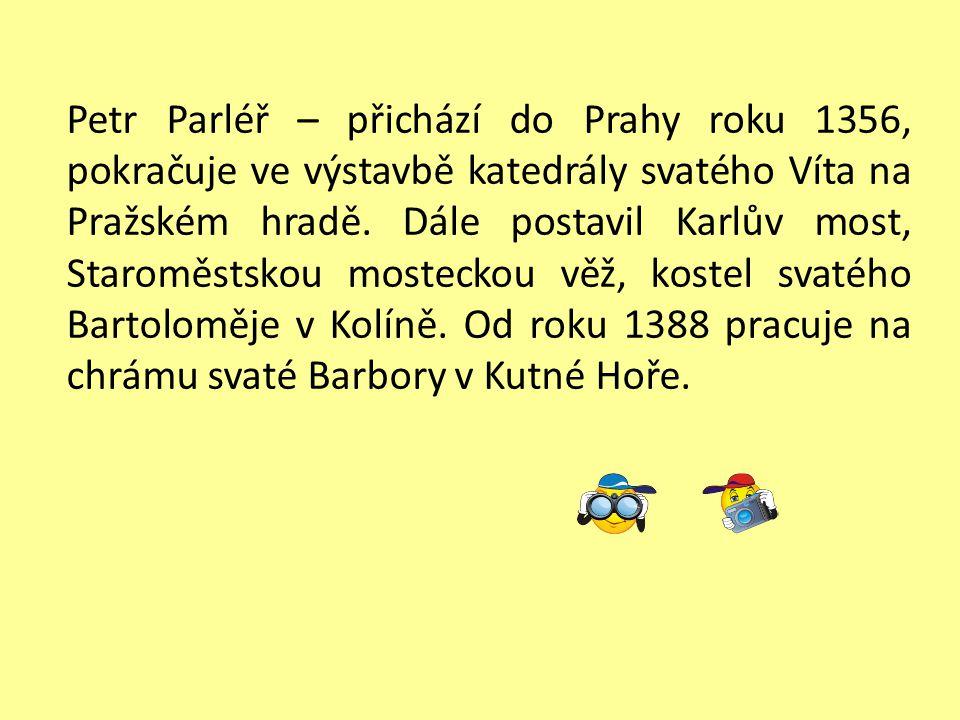 Petr Parléř – přichází do Prahy roku 1356, pokračuje ve výstavbě katedrály svatého Víta na Pražském hradě.