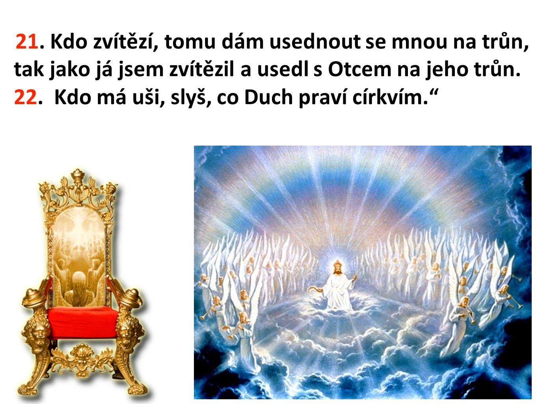 21. Kdo zvítězí, tomu dám usednout se mnou na trůn, tak jako já jsem zvítězil a usedl s Otcem na jeho trůn. 22. Kdo má uši, slyš, co Duch praví církvím.