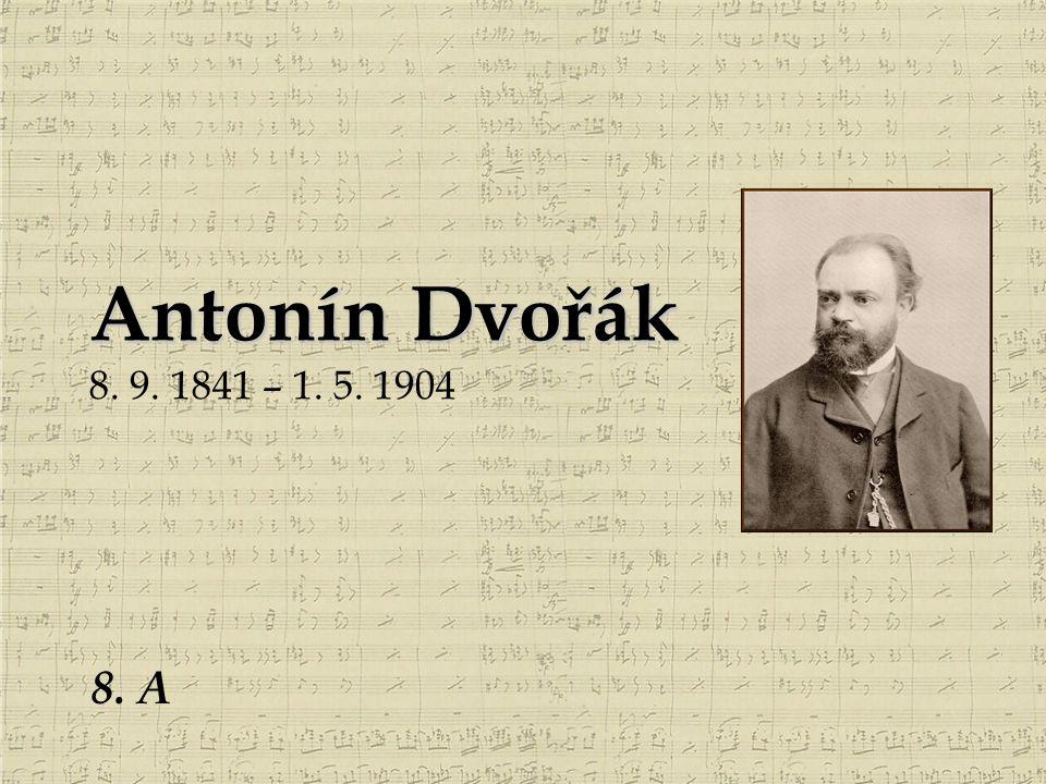 Antonín Dvořák 8. 9. 1841 – 1. 5. 1904 8. A