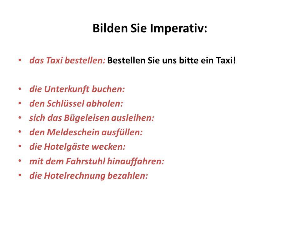 Bilden Sie Imperativ: das Taxi bestellen: Bestellen Sie uns bitte ein Taxi! die Unterkunft buchen: