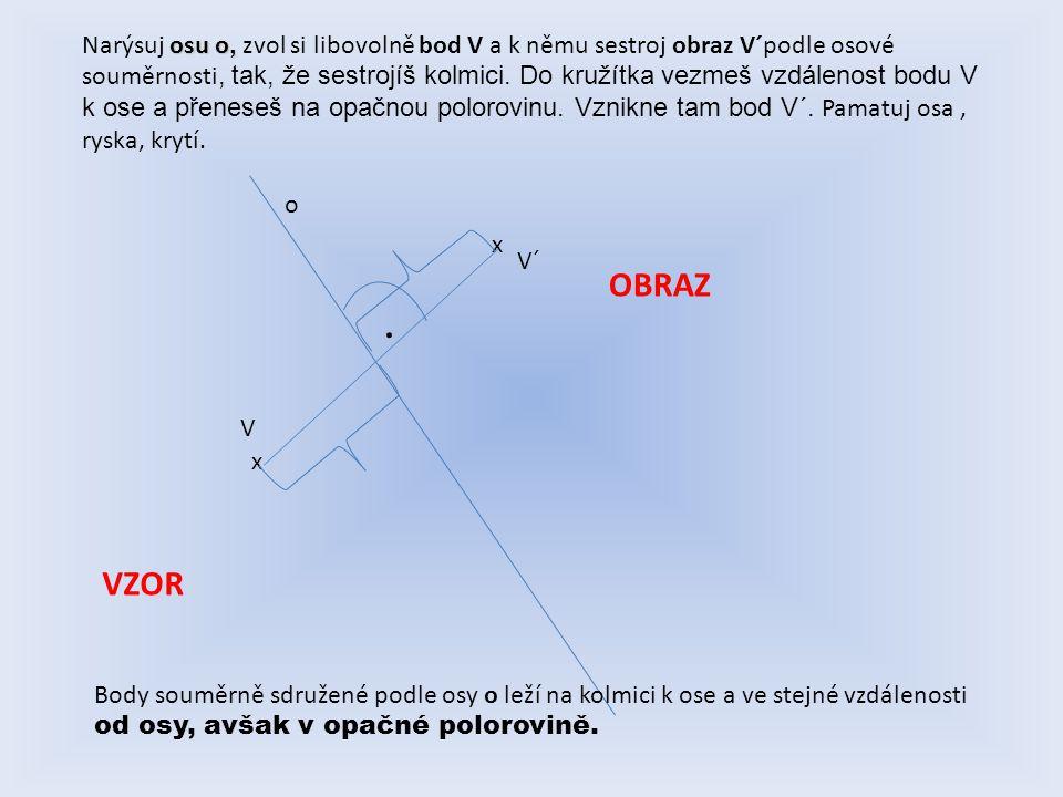 Narýsuj osu o, zvol si libovolně bod V a k němu sestroj obraz V´podle osové souměrnosti, tak, že sestrojíš kolmici. Do kružítka vezmeš vzdálenost bodu V k ose a přeneseš na opačnou polorovinu. Vznikne tam bod V´. Pamatuj osa , ryska, krytí.