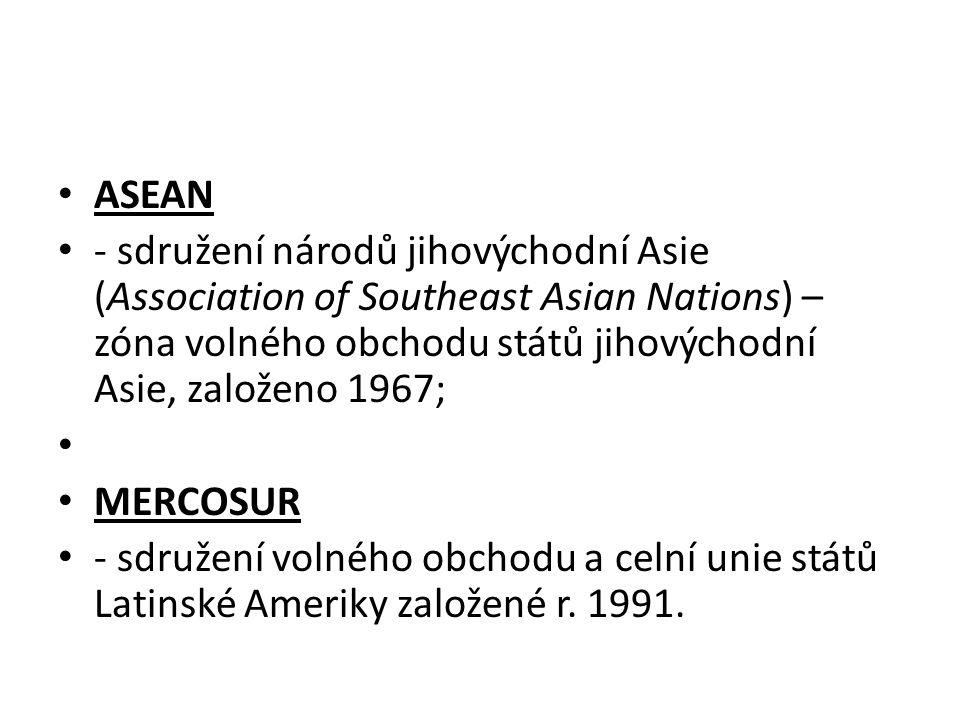 ASEAN - sdružení národů jihovýchodní Asie (Association of Southeast Asian Nations) – zóna volného obchodu států jihovýchodní Asie, založeno 1967;