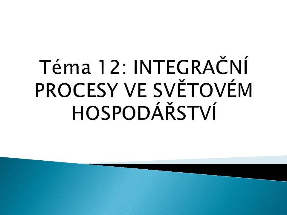 Téma 12: INTEGRAČNÍ PROCESY VE SVĚTOVÉM HOSPODÁŘSTVÍ