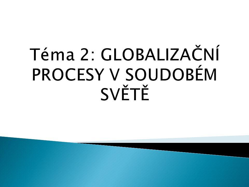 Téma 2: GLOBALIZAČNÍ PROCESY V SOUDOBÉM SVĚTĚ