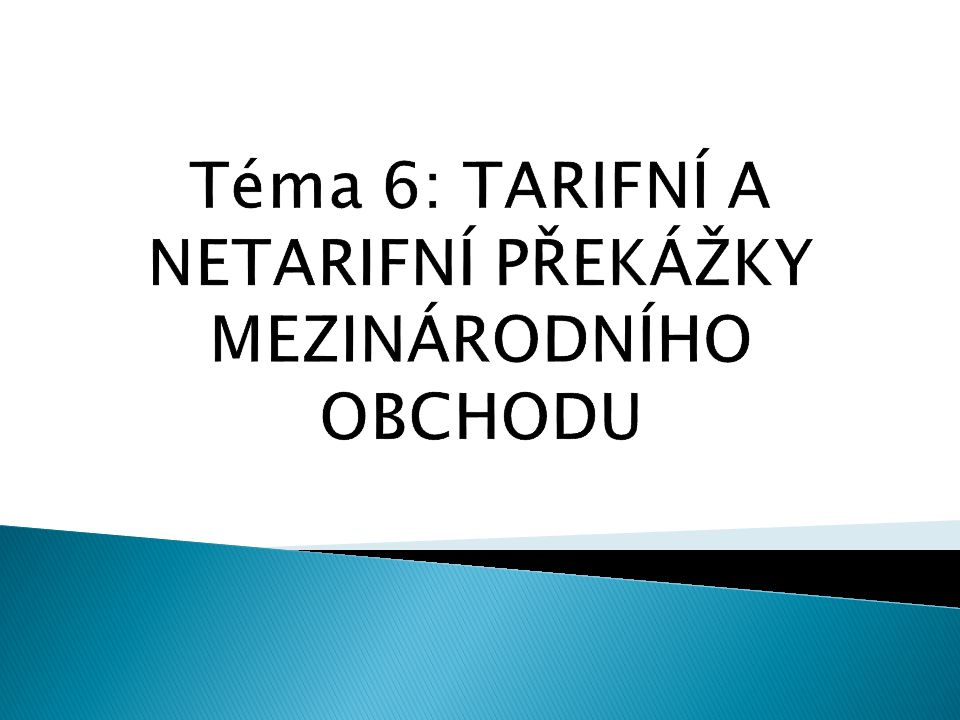Téma 6: TARIFNÍ A NETARIFNÍ PŘEKÁŽKY MEZINÁRODNÍHO OBCHODU
