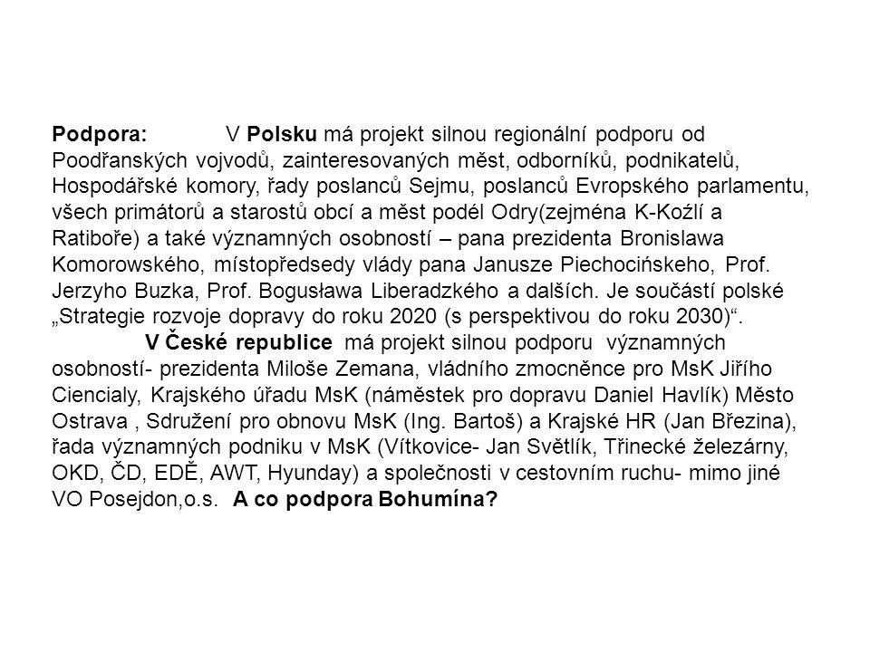 """Podpora: V Polsku má projekt silnou regionální podporu od Poodřanských vojvodů, zainteresovaných měst, odborníků, podnikatelů, Hospodářské komory, řady poslanců Sejmu, poslanců Evropského parlamentu, všech primátorů a starostů obcí a měst podél Odry(zejména K-Koźlí a Ratiboře) a také významných osobností – pana prezidenta Bronislawa Komorowského, místopředsedy vlády pana Janusze Piechocińskeho, Prof. Jerzyho Buzka, Prof. Bogusława Liberadzkého a dalších. Je součástí polské """"Strategie rozvoje dopravy do roku 2020 (s perspektivou do roku 2030) ."""