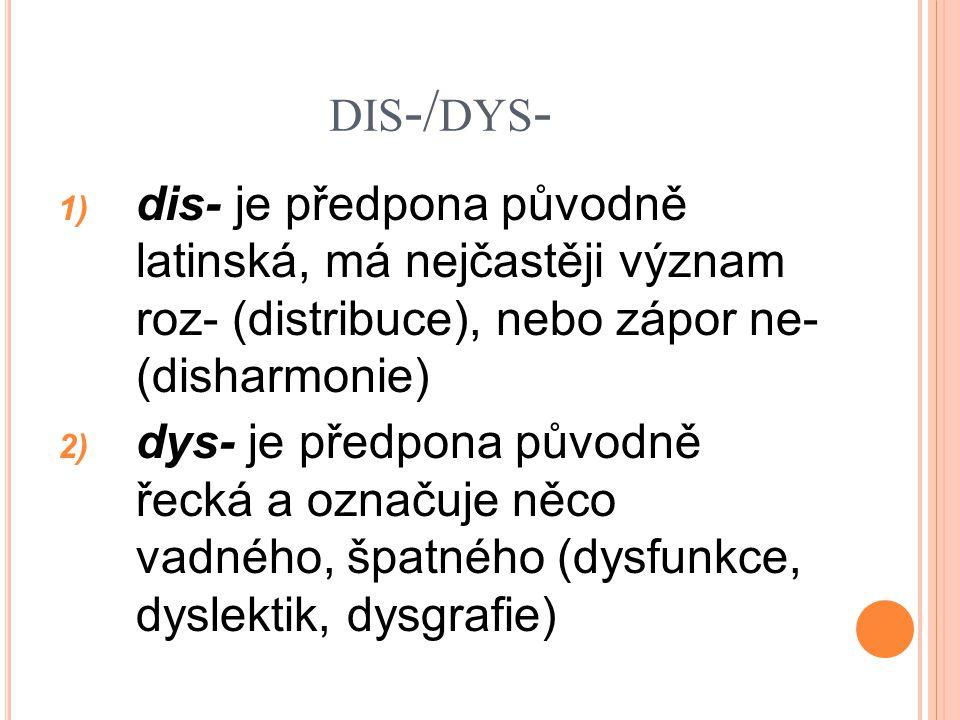 dis-/dys- dis- je předpona původně latinská, má nejčastěji význam roz- (distribuce), nebo zápor ne- (disharmonie)