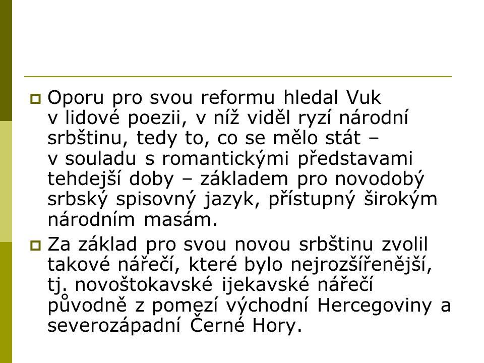 Oporu pro svou reformu hledal Vuk v lidové poezii, v níž viděl ryzí národní srbštinu, tedy to, co se mělo stát – v souladu s romantickými představami tehdejší doby – základem pro novodobý srbský spisovný jazyk, přístupný širokým národním masám.