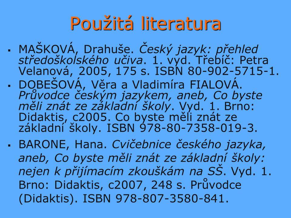 Použitá literatura MAŠKOVÁ, Drahuše. Český jazyk: přehled středoškolského učiva. 1. vyd. Třebíč: Petra Velanová, 2005, 175 s. ISBN 80-902-5715-1.