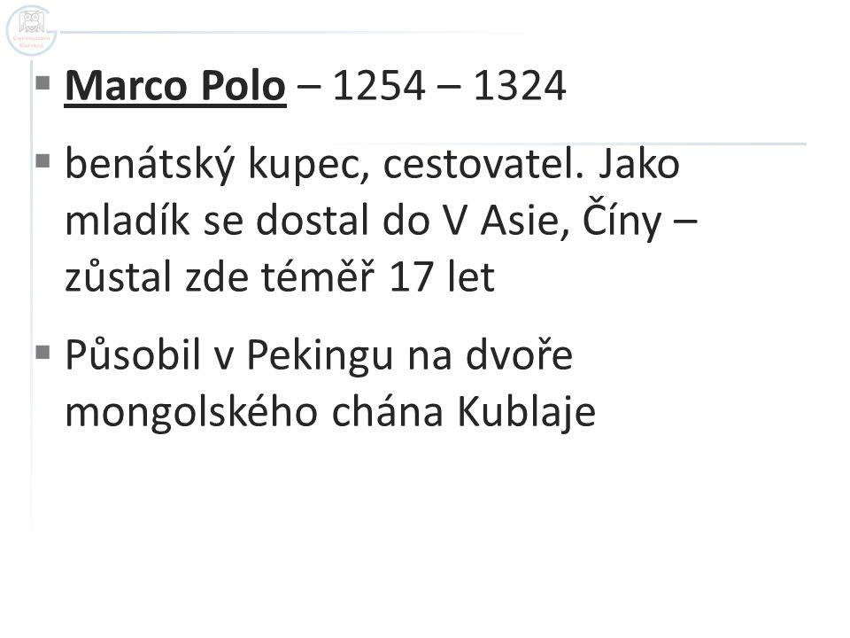 Marco Polo – 1254 – 1324 benátský kupec, cestovatel. Jako mladík se dostal do V Asie, Číny – zůstal zde téměř 17 let.