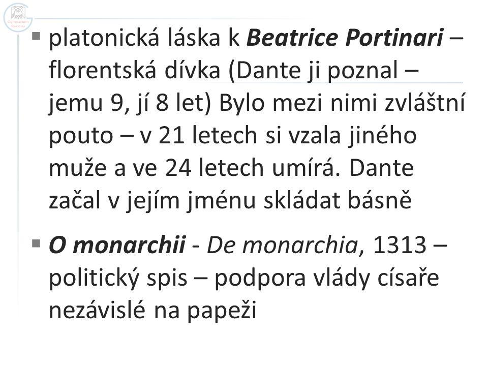platonická láska k Beatrice Portinari – florentská dívka (Dante ji poznal – jemu 9, jí 8 let) Bylo mezi nimi zvláštní pouto – v 21 letech si vzala jiného muže a ve 24 letech umírá. Dante začal v jejím jménu skládat básně