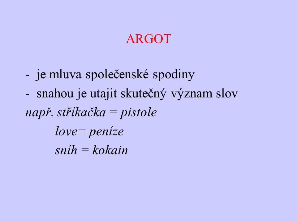 ARGOT je mluva společenské spodiny. snahou je utajit skutečný význam slov. např. stříkačka = pistole.