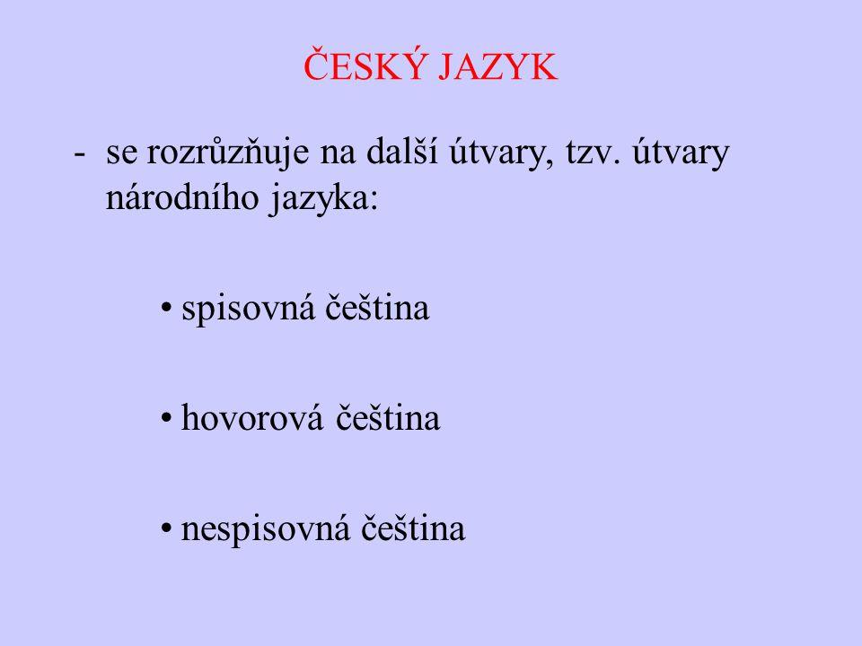 ČESKÝ JAZYK se rozrůzňuje na další útvary, tzv. útvary národního jazyka: spisovná čeština. hovorová čeština.
