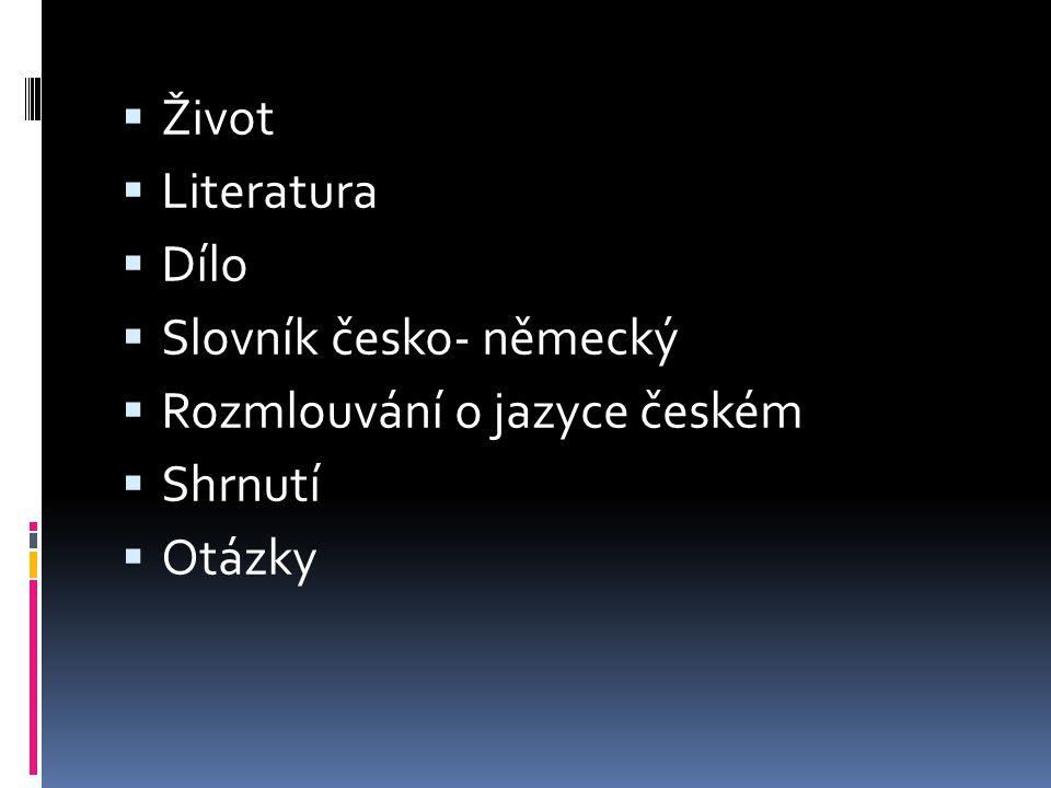 Život Literatura Dílo Slovník česko- německý Rozmlouvání o jazyce českém Shrnutí Otázky