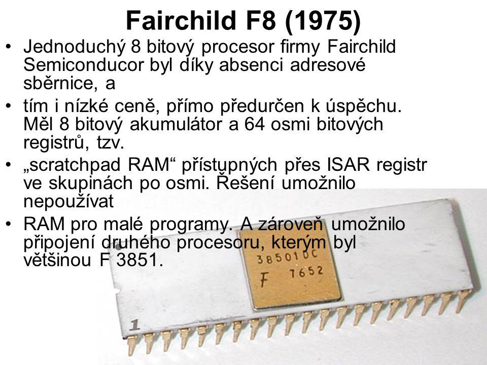 Fairchild F8 (1975) Jednoduchý 8 bitový procesor firmy Fairchild Semiconducor byl díky absenci adresové sběrnice, a.