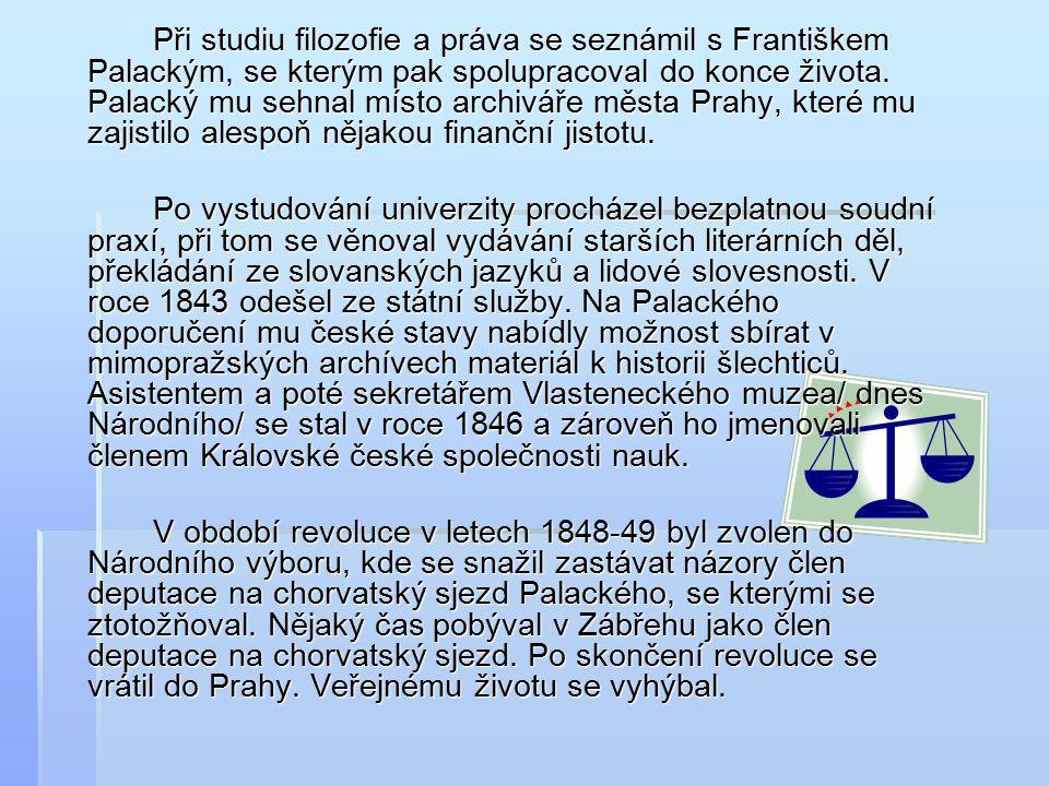 Při studiu filozofie a práva se seznámil s Františkem Palackým, se kterým pak spolupracoval do konce života. Palacký mu sehnal místo archiváře města Prahy, které mu zajistilo alespoň nějakou finanční jistotu.