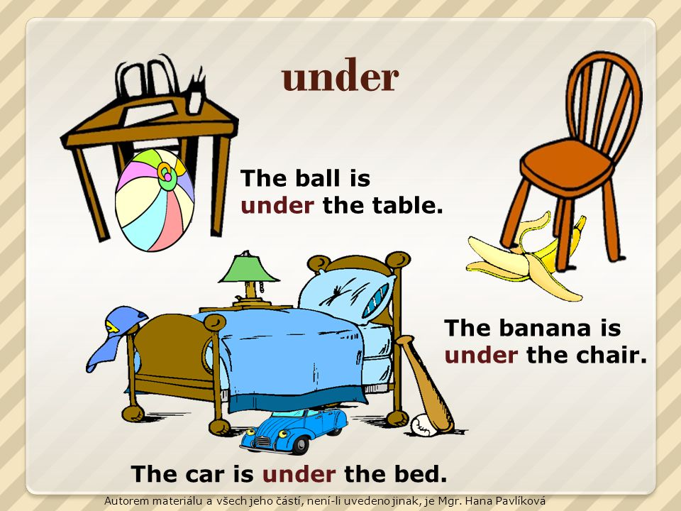 under The ball is under the table. The banana is under the chair.