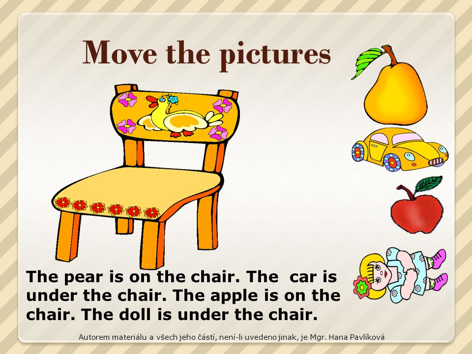 Move the pictures The pear is on the chair. The car is under the chair. The apple is on the chair. The doll is under the chair.