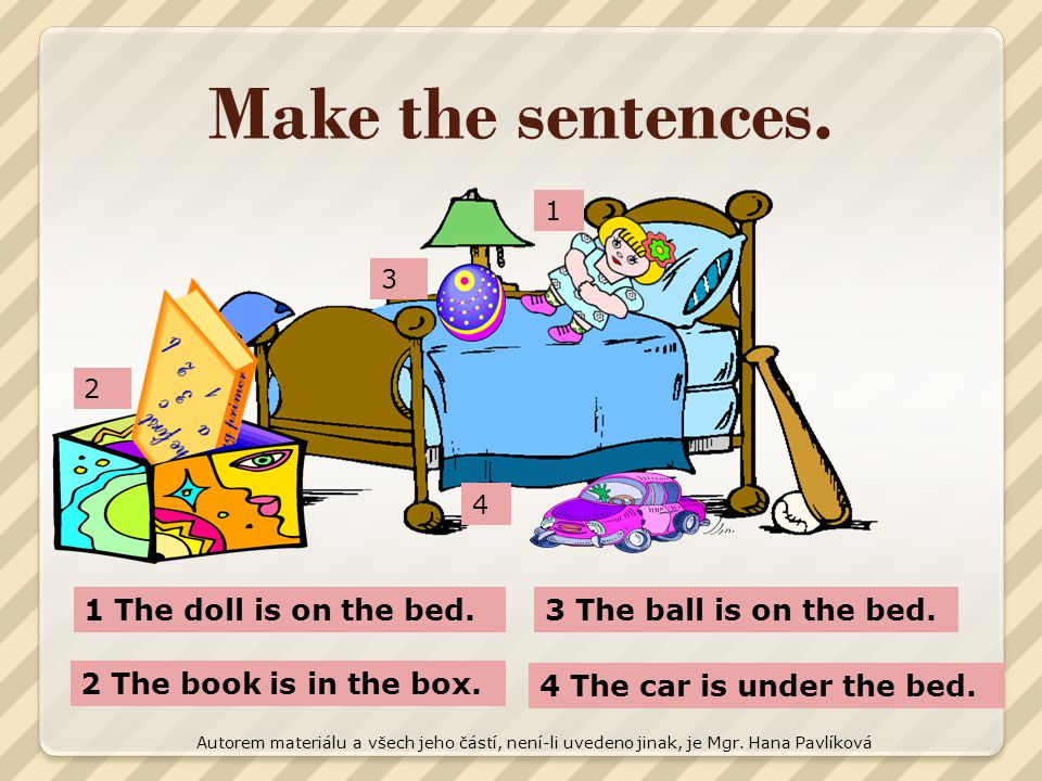 Make the sentences. 1 The doll is on the bed.